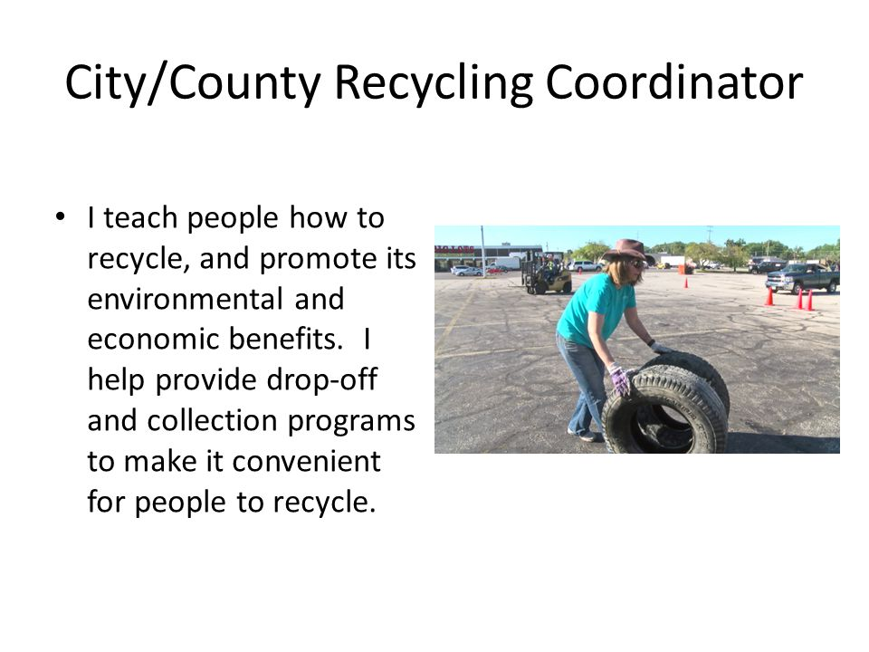 City/County Recycling Coordinator I teach people how to recycle, and promote its environmental and economic benefits.