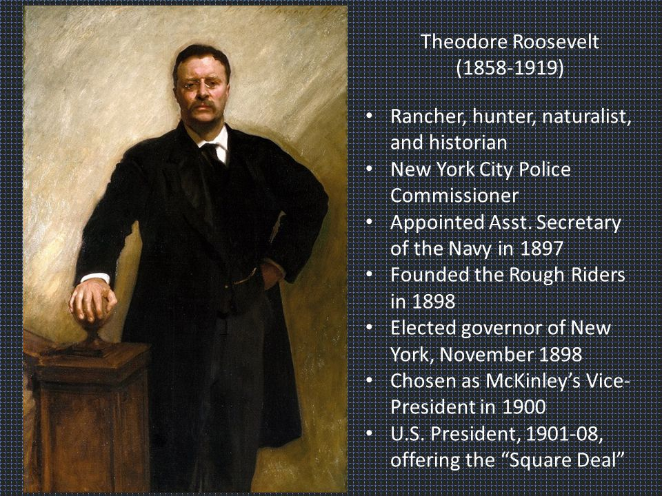 Theodore Roosevelt (1858-1919) Rancher, hunter, naturalist, and historian New York City Police Commissioner Appointed Asst.