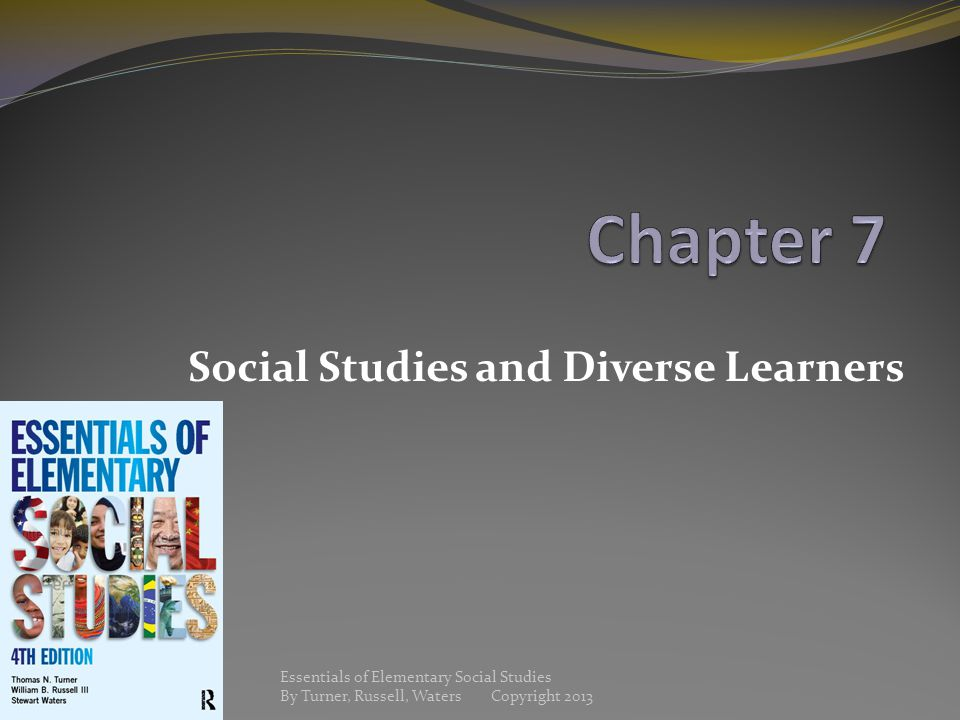 Social Studies and Diverse Learners Essentials of Elementary Social Studies By Turner, Russell, Waters Copyright 2013
