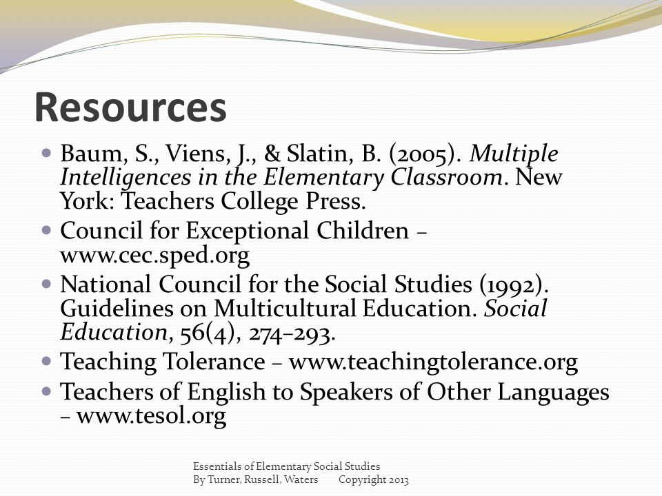 Resources Baum, S., Viens, J., & Slatin, B. (2005). Multiple Intelligences in the Elementary Classroom. New York: Teachers College Press. Council for