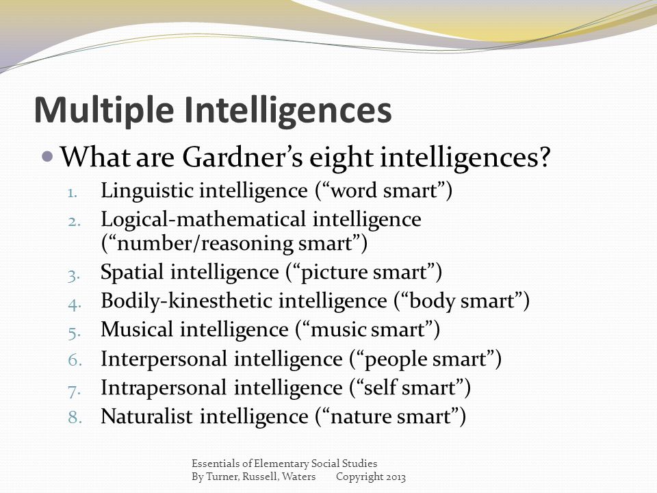 "Multiple Intelligences What are Gardner's eight intelligences? 1. Linguistic intelligence (""word smart"") 2. Logical-mathematical intelligence (""number"