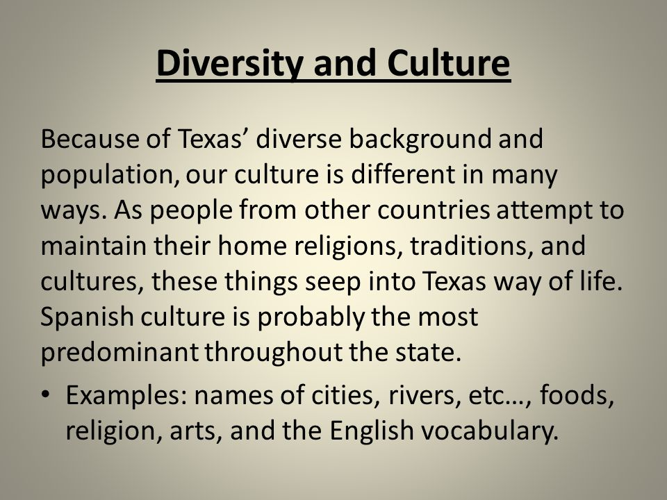Diversity and Culture Because of Texas' diverse background and population, our culture is different in many ways.
