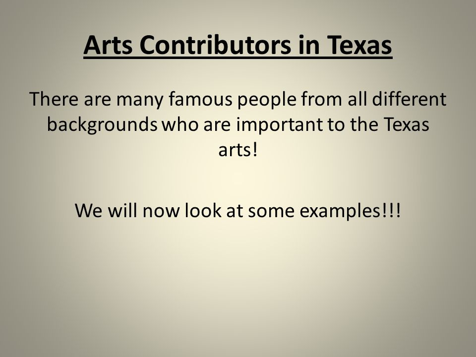 Arts Contributors in Texas There are many famous people from all different backgrounds who are important to the Texas arts.