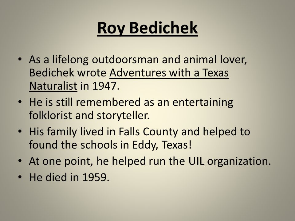 Roy Bedichek As a lifelong outdoorsman and animal lover, Bedichek wrote Adventures with a Texas Naturalist in 1947.
