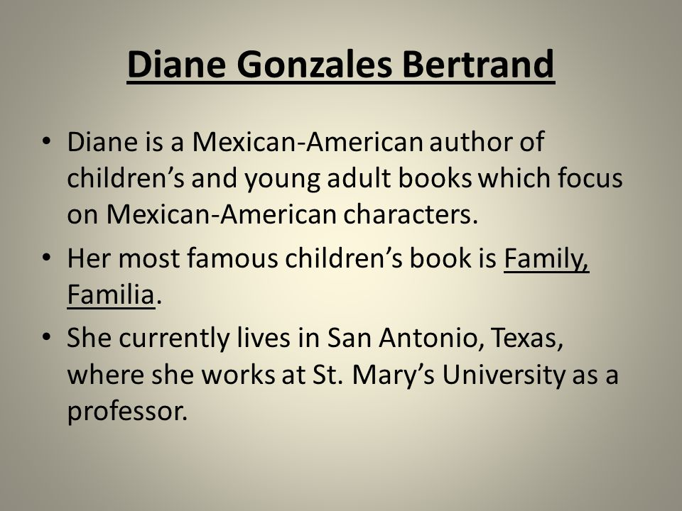 Diane Gonzales Bertrand Diane is a Mexican-American author of children's and young adult books which focus on Mexican-American characters.