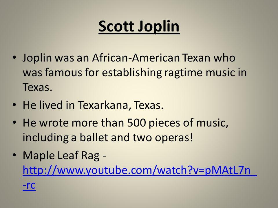 Scott Joplin Joplin was an African-American Texan who was famous for establishing ragtime music in Texas.