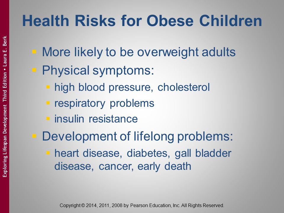 Causes of Obesity in Middle Childhood  Overweight parents  Low SES  Parental feeding practices:  overfeeding  overly controlling  Insufficient sleep  Low physical activity  Television  Eating out © bikeriderlondon/Shutterstock Copyright © 2014, 2011, 2008 by Pearson Education, Inc.