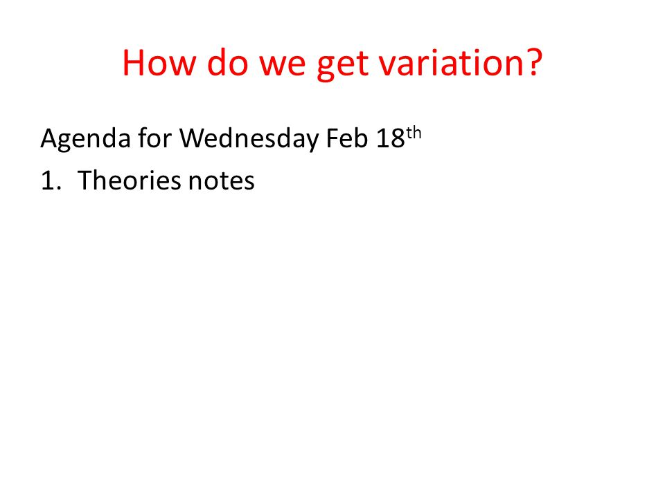 How do we get variation? Agenda for Wednesday Feb 18 th 1.Theories notes