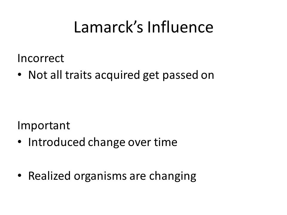Lamarck's Influence Incorrect Not all traits acquired get passed on Important Introduced change over time Realized organisms are changing
