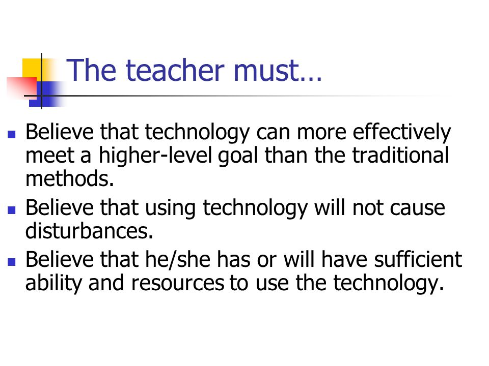 The teacher must… Believe that technology can more effectively meet a higher-level goal than the traditional methods.