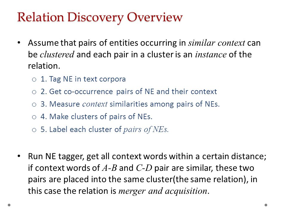 Relation Discovery Overview Assume that pairs of entities occurring in similar context can be clustered and each pair in a cluster is an instance of t