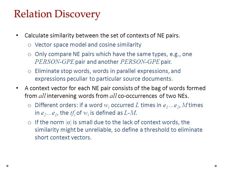 Relation Discovery Calculate similarity between the set of contexts of NE pairs. o Vector space model and cosine similarity o Only compare NE pairs wh