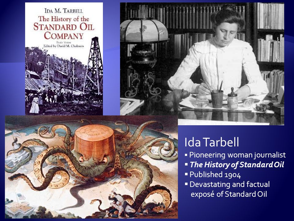 Ida Tarbell  Pioneering woman journalist  The History of Standard Oil  Published 1904  Devastating and factual exposé of Standard Oil