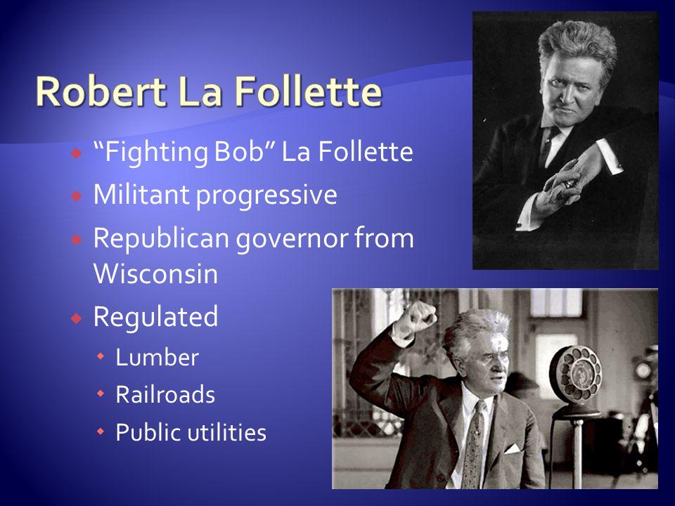  Fighting Bob La Follette  Militant progressive  Republican governor from Wisconsin  Regulated  Lumber  Railroads  Public utilities