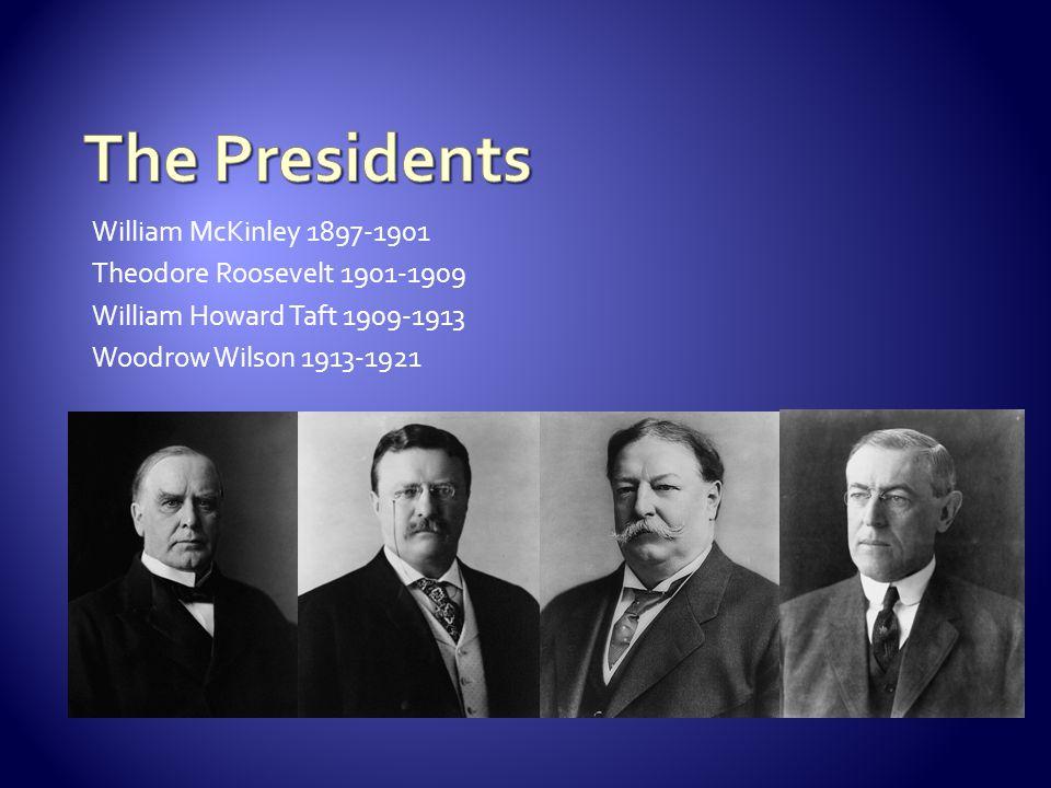 William McKinley 1897-1901 Theodore Roosevelt 1901-1909 William Howard Taft 1909-1913 Woodrow Wilson 1913-1921
