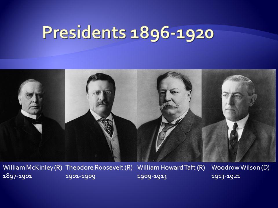 William McKinley (R) 1897-1901 Theodore Roosevelt (R) 1901-1909 William Howard Taft (R) 1909-1913 Woodrow Wilson (D) 1913-1921