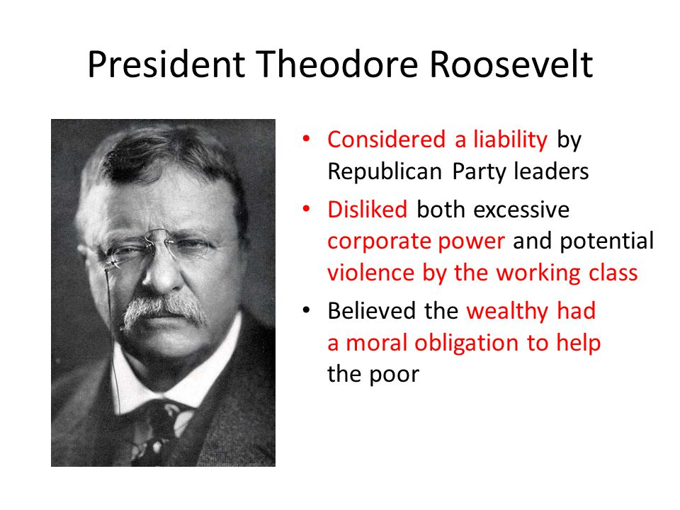 President Theodore Roosevelt Considered a liability by Republican Party leaders Disliked both excessive corporate power and potential violence by the working class Believed the wealthy had a moral obligation to help the poor