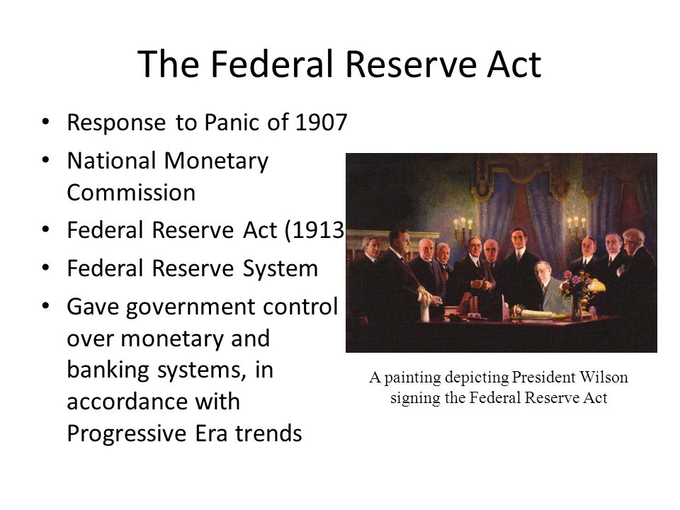 The Federal Reserve Act Response to Panic of 1907 National Monetary Commission Federal Reserve Act (1913) Federal Reserve System Gave government control over monetary and banking systems, in accordance with Progressive Era trends A painting depicting President Wilson signing the Federal Reserve Act