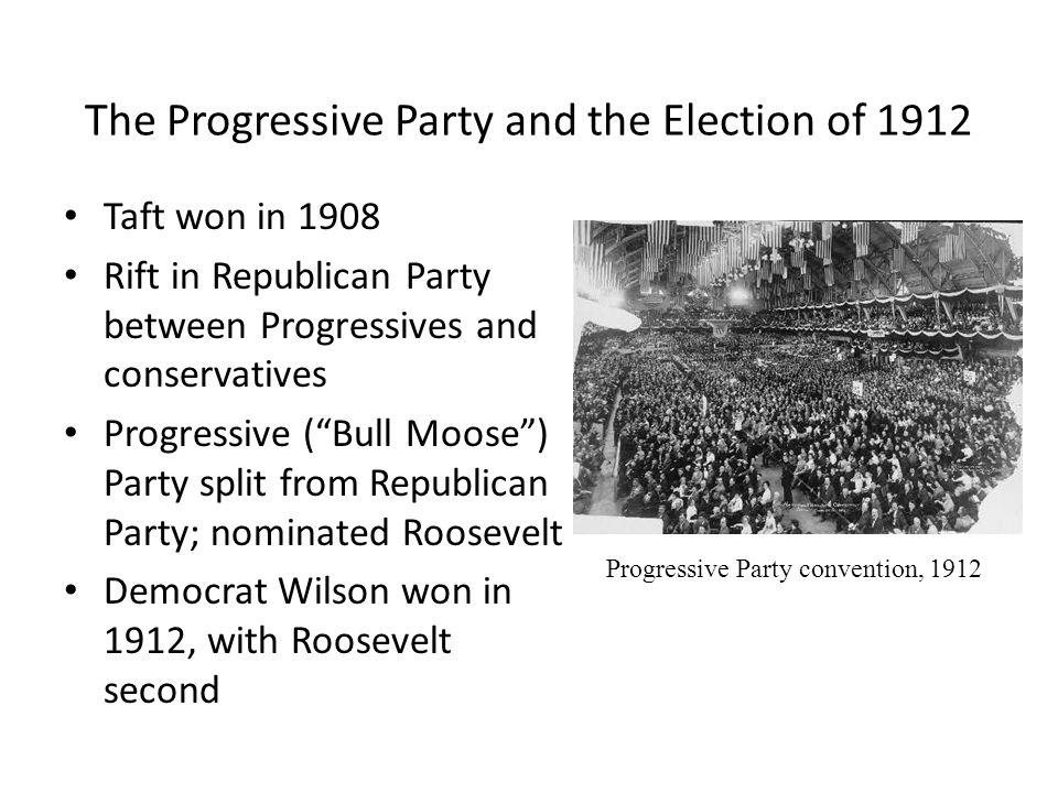The Progressive Party and the Election of 1912 Taft won in 1908 Rift in Republican Party between Progressives and conservatives Progressive ( Bull Moose ) Party split from Republican Party; nominated Roosevelt Democrat Wilson won in 1912, with Roosevelt second Progressive Party convention, 1912