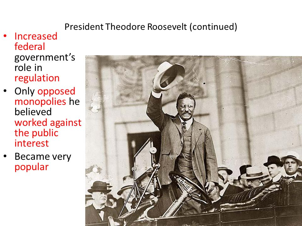 President Theodore Roosevelt (continued) Increased federal government's role in regulation Only opposed monopolies he believed worked against the public interest Became very popular