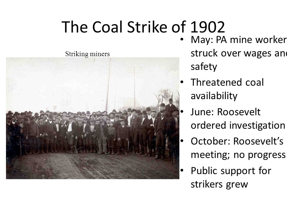 The Coal Strike of 1902 (continued) Morgan's commission Strike ended late October Increased union confidence and membership Set precedent for federal involvement in strikes