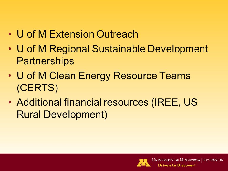 U of M Extension Outreach U of M Regional Sustainable Development Partnerships U of M Clean Energy Resource Teams (CERTS) Additional financial resources (IREE, US Rural Development)
