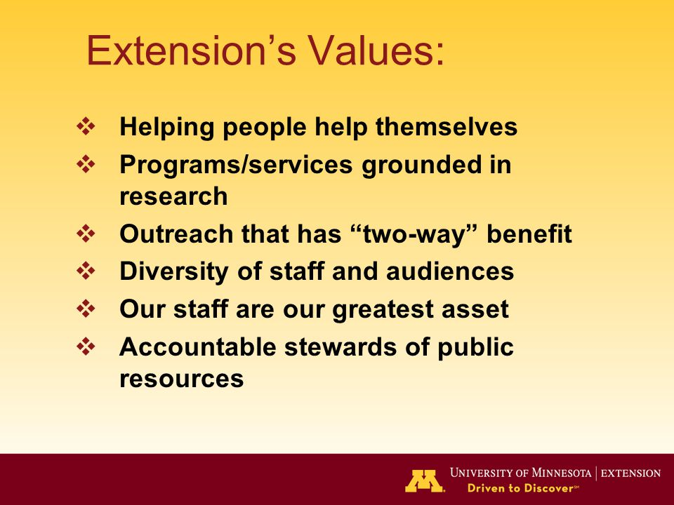 Extension's Values:  Helping people help themselves  Programs/services grounded in research  Outreach that has two-way benefit  Diversity of staff and audiences  Our staff are our greatest asset  Accountable stewards of public resources