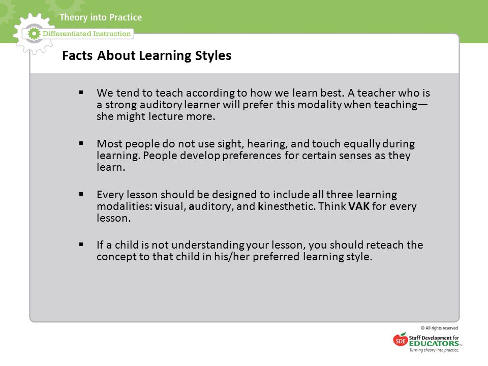 Facts About Learning Styles  We tend to teach according to how we learn best. A teacher who is a strong auditory learner will prefer this modality wh