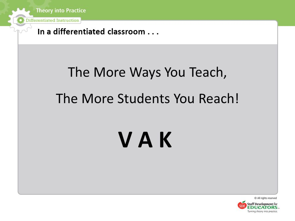 In a differentiated classroom... The More Ways You Teach, The More Students You Reach! V A K