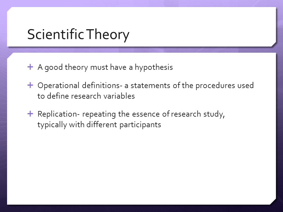 Scientific Theory  A good theory must have a hypothesis  Operational definitions- a statements of the procedures used to define research variables 
