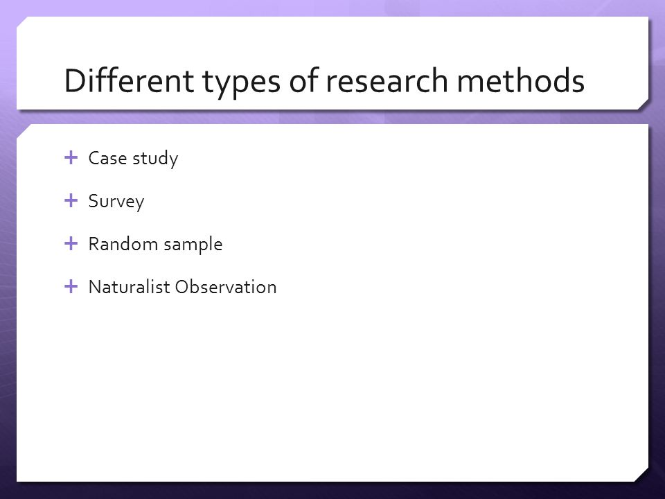 Different types of research methods  Case study  Survey  Random sample  Naturalist Observation