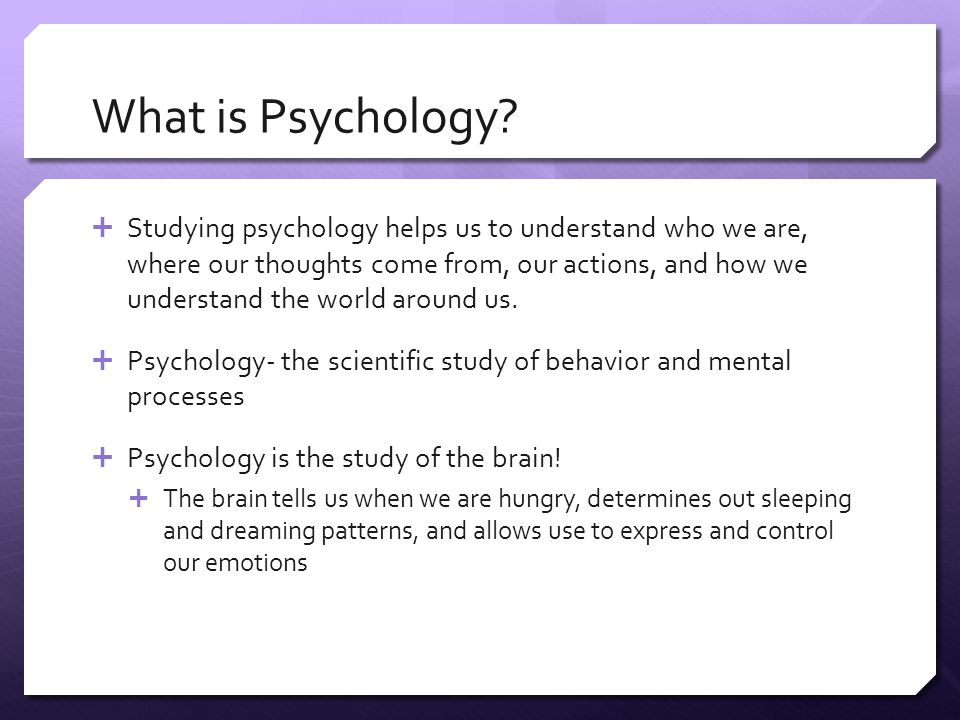 What is Psychology?  Studying psychology helps us to understand who we are, where our thoughts come from, our actions, and how we understand the worl