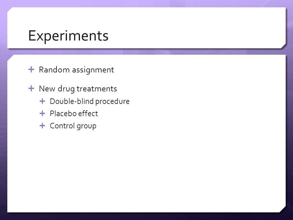Experiments  Random assignment  New drug treatments  Double-blind procedure  Placebo effect  Control group