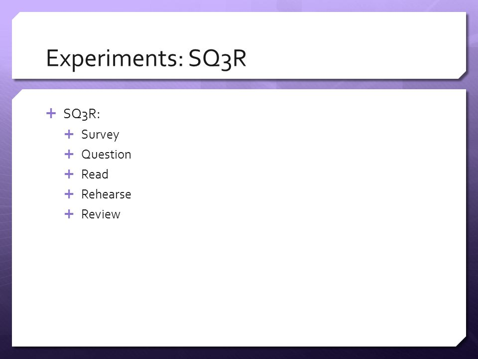 Experiments: SQ3R  SQ3R:  Survey  Question  Read  Rehearse  Review