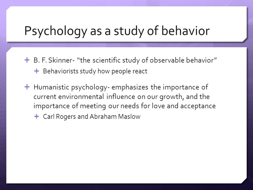 "Psychology as a study of behavior  B. F. Skinner- ""the scientific study of observable behavior""  Behaviorists study how people react  Humanistic ps"