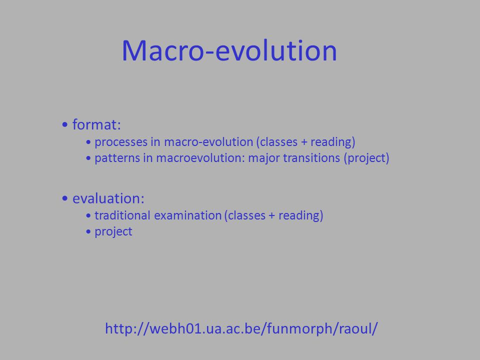 Macro-evolution http://webh01.ua.ac.be/funmorph/raoul/ format: processes in macro-evolution (classes + reading) patterns in macroevolution: major transitions (project) evaluation: traditional examination (classes + reading) project