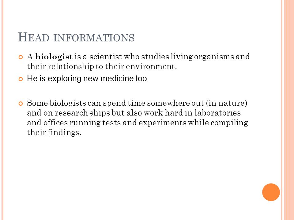 H EAD INFORMATIONS A biologist is a scientist who studies living organisms and their relationship to their environment.