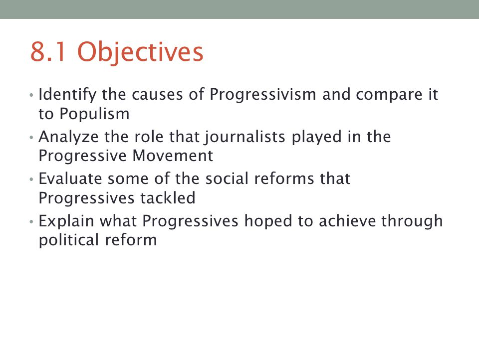 8.1 Objectives Identify the causes of Progressivism and compare it to Populism Analyze the role that journalists played in the Progressive Movement Ev
