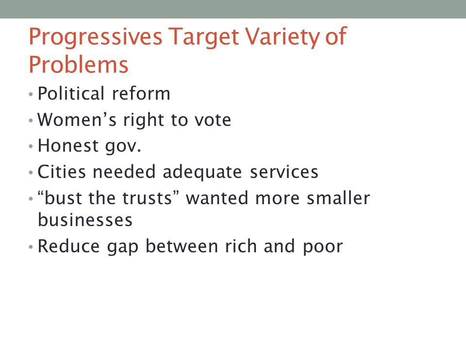 """Progressives Target Variety of Problems Political reform Women's right to vote Honest gov. Cities needed adequate services """"bust the trusts"""" wanted mo"""