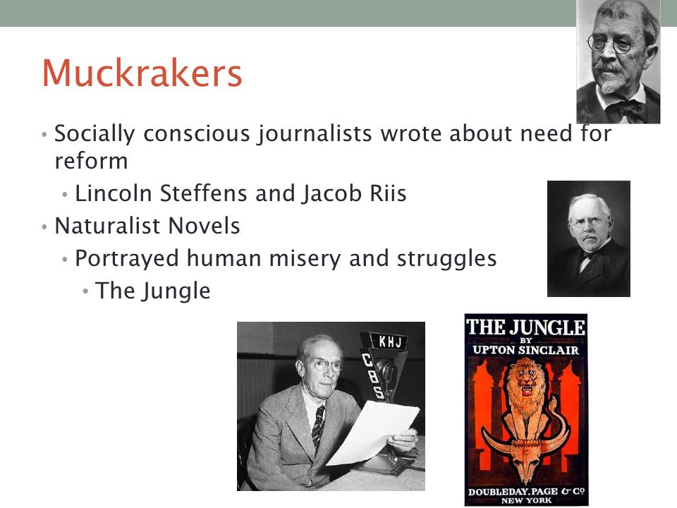 Muckrakers Socially conscious journalists wrote about need for reform Lincoln Steffens and Jacob Riis Naturalist Novels Portrayed human misery and str