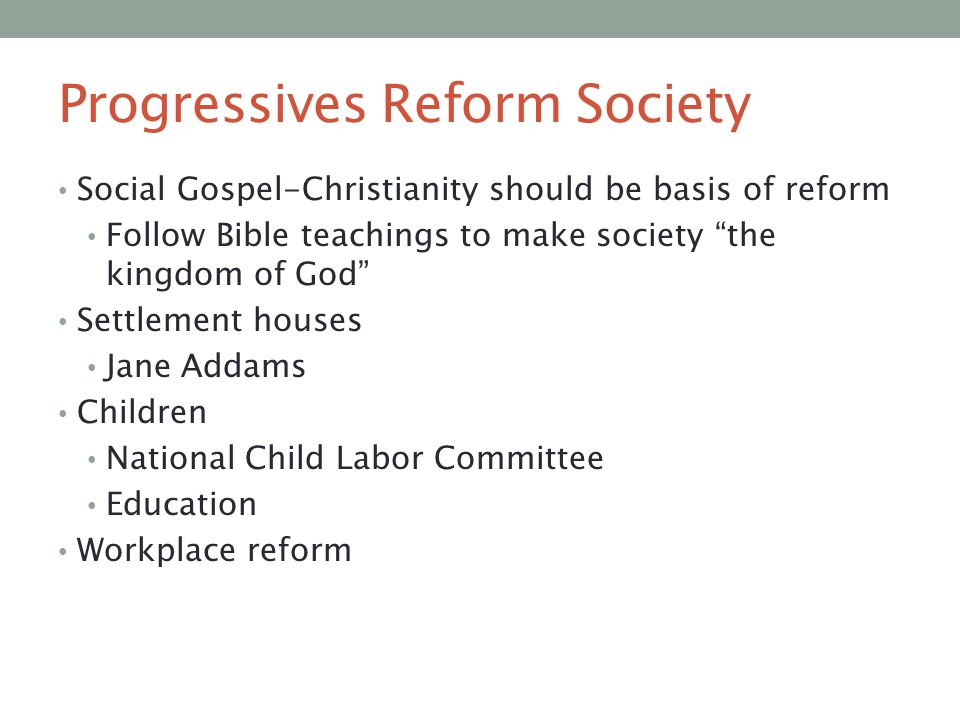 "Progressives Reform Society Social Gospel-Christianity should be basis of reform Follow Bible teachings to make society ""the kingdom of God"" Settlemen"