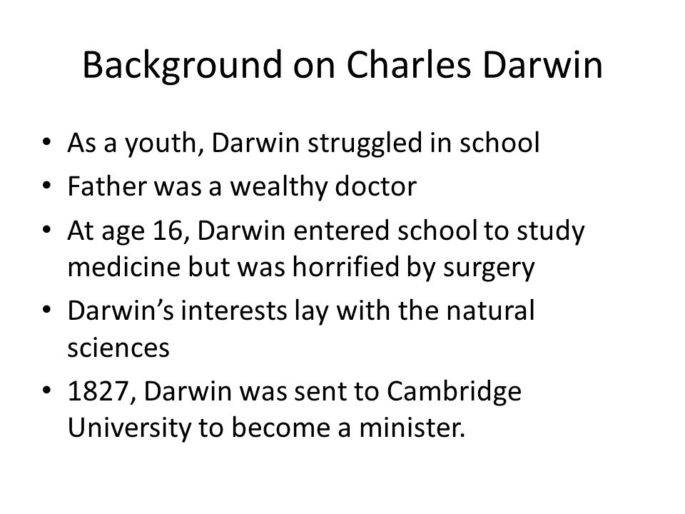 Background on Charles Darwin As a youth, Darwin struggled in school Father was a wealthy doctor At age 16, Darwin entered school to study medicine but was horrified by surgery Darwin's interests lay with the natural sciences 1827, Darwin was sent to Cambridge University to become a minister.