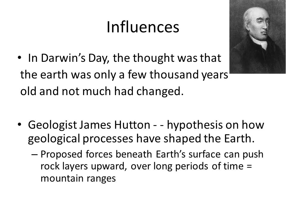 Influences In Darwin's Day, the thought was that the earth was only a few thousand years old and not much had changed.