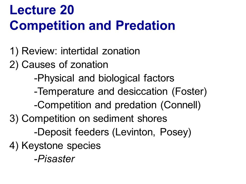 Lecture 20 Competition and Predation 1) Review: intertidal zonation 2) Causes of zonation -Physical and biological factors -Temperature and desiccation (Foster) -Competition and predation (Connell) 3) Competition on sediment shores -Deposit feeders (Levinton, Posey) 4) Keystone species -Pisaster