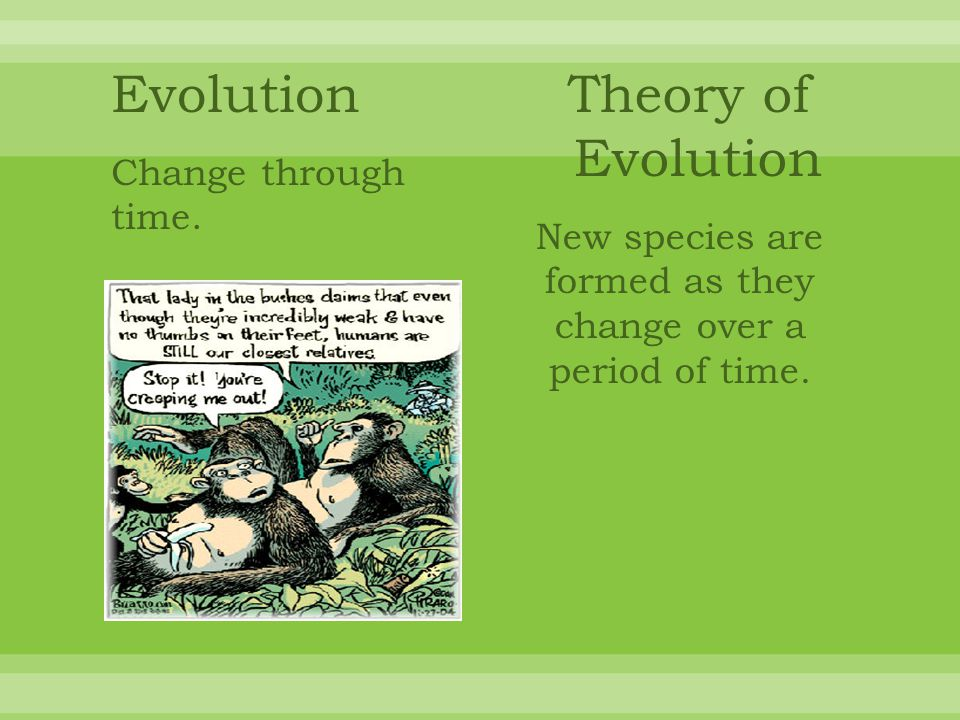 An early theory of evolution that was proposed in 1809 by Jean Baptise de Lemarck was the Theory of the Inheritance of Acquired Characteristics.