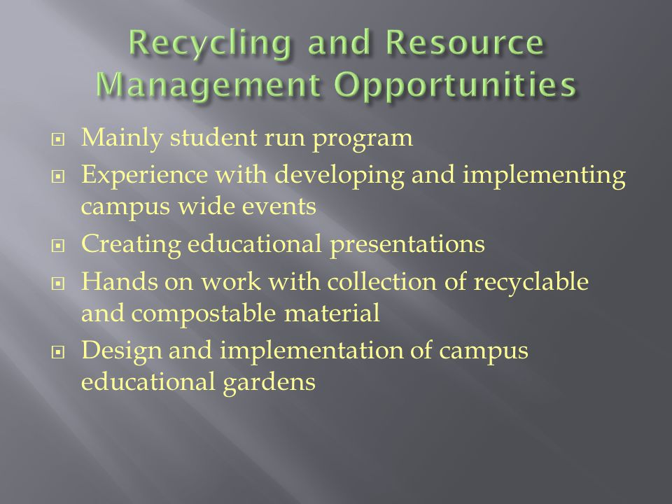  Mainly student run program  Experience with developing and implementing campus wide events  Creating educational presentations  Hands on work with collection of recyclable and compostable material  Design and implementation of campus educational gardens