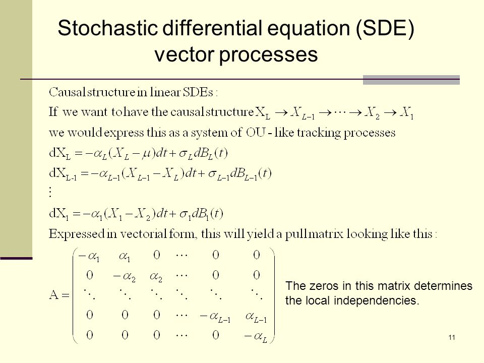 Stochastic differential equation (SDE) vector processes 11 The zeros in this matrix determines the local independencies.