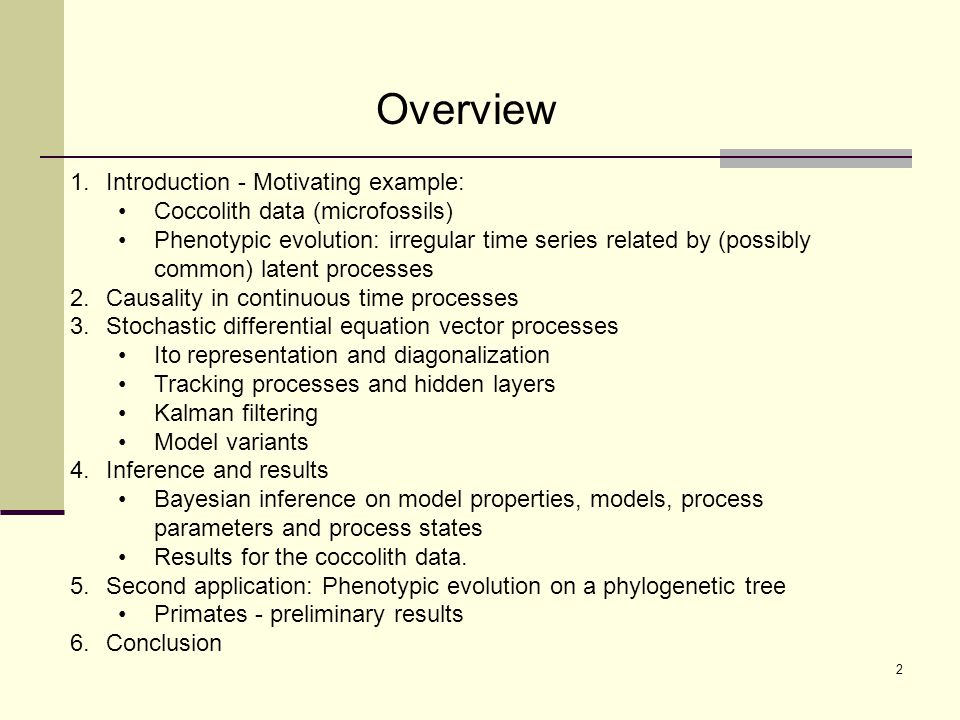 Overview 1.Introduction - Motivating example: Coccolith data (microfossils) Phenotypic evolution: irregular time series related by (possibly common) latent processes 2.Causality in continuous time processes 3.Stochastic differential equation vector processes Ito representation and diagonalization Tracking processes and hidden layers Kalman filtering Model variants 4.Inference and results Bayesian inference on model properties, models, process parameters and process states Results for the coccolith data.