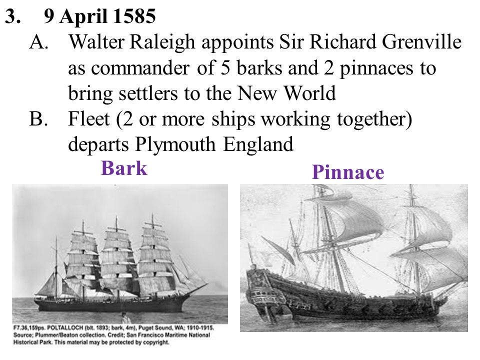 3.9 April 1585 A.Walter Raleigh appoints Sir Richard Grenville as commander of 5 barks and 2 pinnaces to bring settlers to the New World B.Fleet (2 or