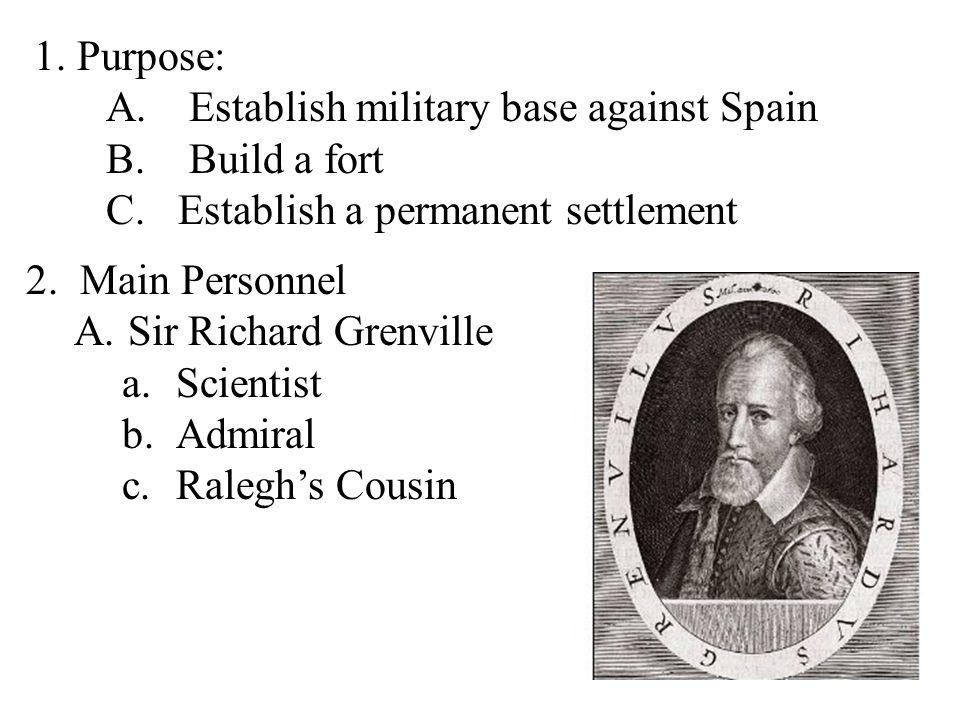 1. Purpose: A. Establish military base against Spain B. Build a fort C.Establish a permanent settlement 2.Main Personnel A.Sir Richard Grenville a.Sci